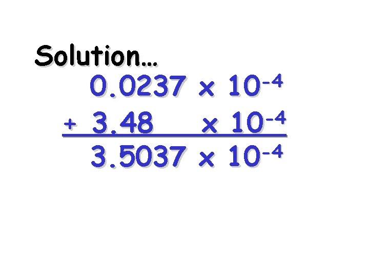 Solution… 0. 0237 + 3. 48 3. 5037 -4 10 x -4 x 10