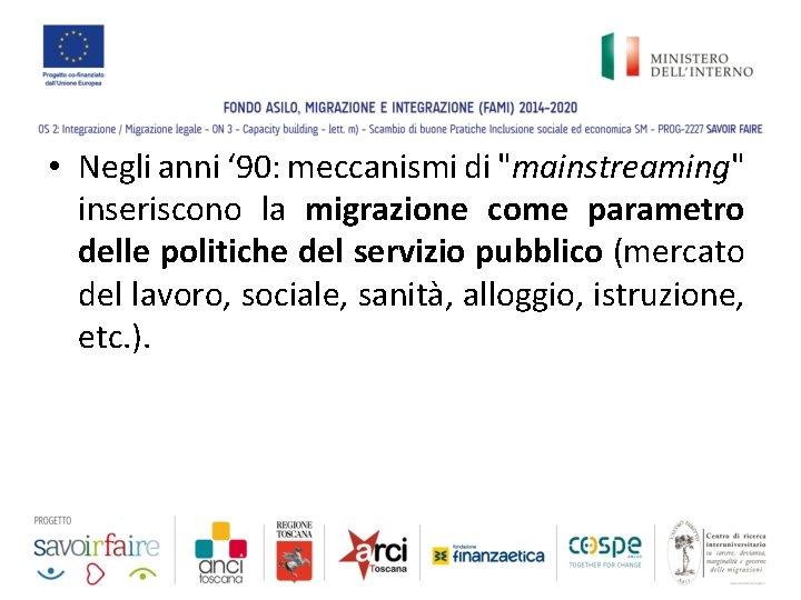 """• Negli anni ' 90: meccanismi di """"mainstreaming"""" inseriscono la migrazione come parametro"""