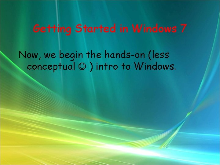 Getting Started in Windows 7 Now, we begin the hands-on (less conceptual ) intro