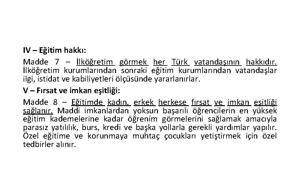 IV – Eğitim hakkı: Madde 7 – İlköğretim görmek her Türk vatandaşının hakkıdır. İlköğretim