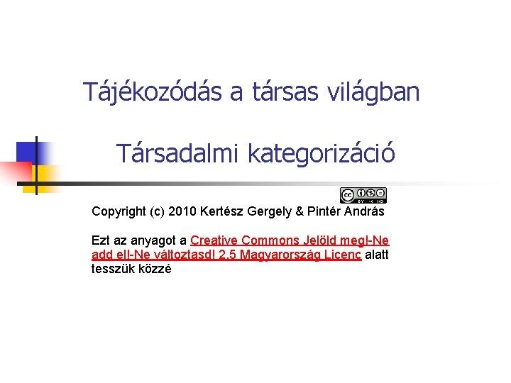 Tájékozódás a társas világban Társadalmi kategorizáció Copyright (c) 2010 Kertész Gergely & Pintér András