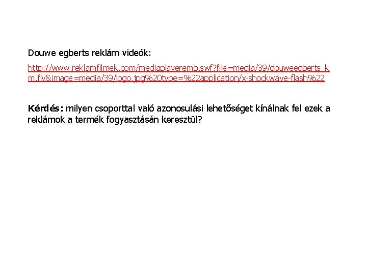 Douwe egberts reklám videók: http: //www. reklamfilmek. com/mediaplayeremb. swf? file=media/39/douweegberts_k m. flv&image=media/39/logo. jpg%20 type=%22