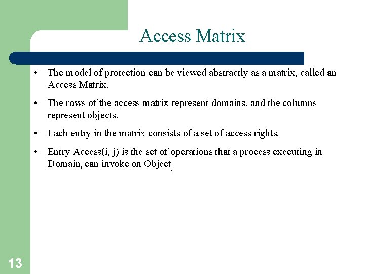 Access Matrix • The model of protection can be viewed abstractly as a matrix,