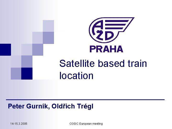 Satellite based train location Peter Gurník, Oldřich Trégl 14 -15. 3. 2005 CGSIC European