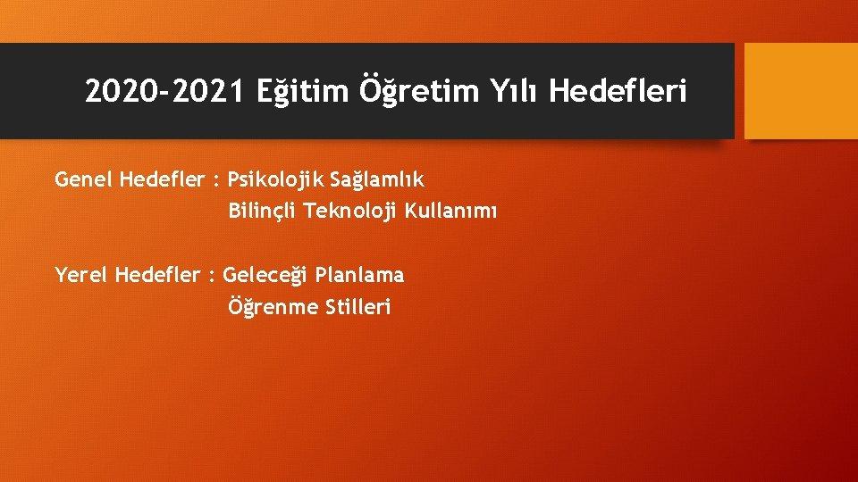 2020 -2021 Eğitim Öğretim Yılı Hedefleri Genel Hedefler : Psikolojik Sağlamlık Bilinçli Teknoloji Kullanımı