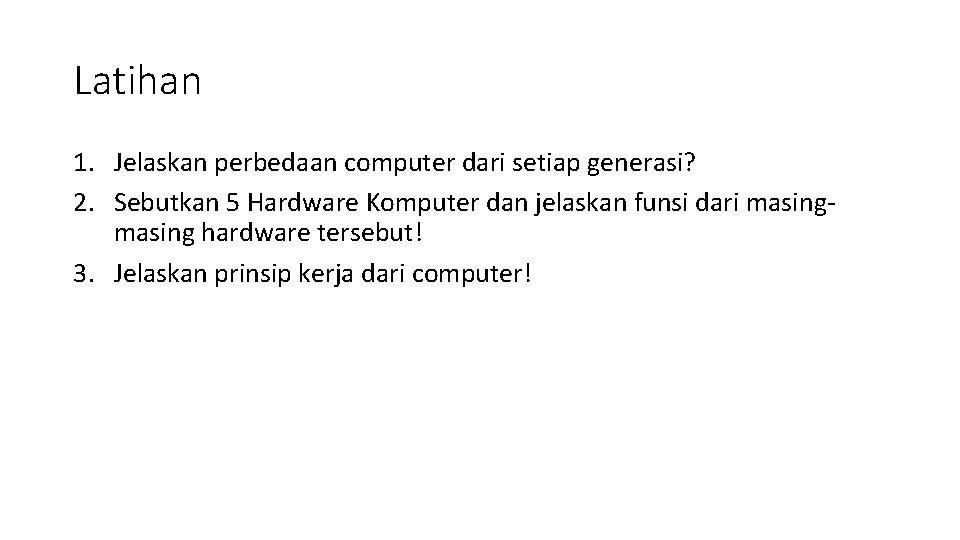 Latihan 1. Jelaskan perbedaan computer dari setiap generasi? 2. Sebutkan 5 Hardware Komputer dan