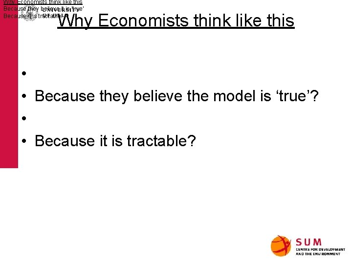 Why Economists think like this Because they believe it is 'true' Because it is