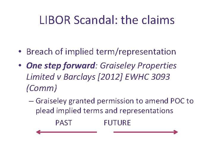LIBOR Scandal: the claims • Breach of implied term/representation • One step forward: Graiseley