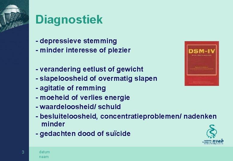 Diagnostiek - depressieve stemming - minder interesse of plezier - verandering eetlust of gewicht