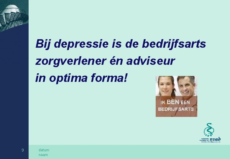 Bij depressie is de bedrijfsarts zorgverlener én adviseur in optima forma! 9 datum naam