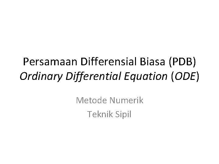 Persamaan Differensial Biasa (PDB) Ordinary Differential Equation (ODE) Metode Numerik Teknik Sipil