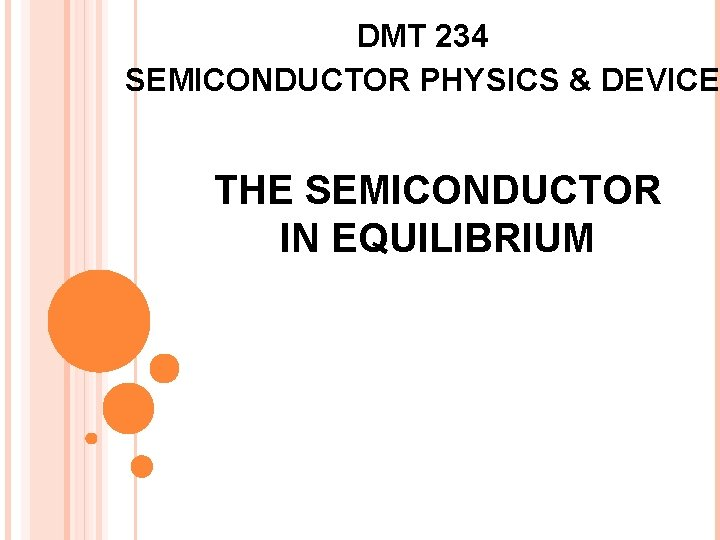 DMT 234 SEMICONDUCTOR PHYSICS & DEVICE THE SEMICONDUCTOR IN EQUILIBRIUM