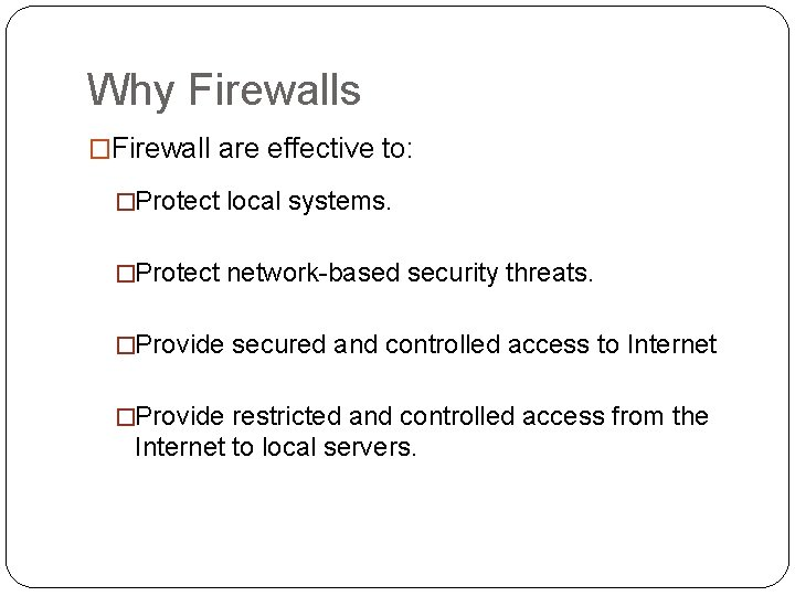Why Firewalls �Firewall are effective to: �Protect local systems. �Protect network-based security threats. �Provide