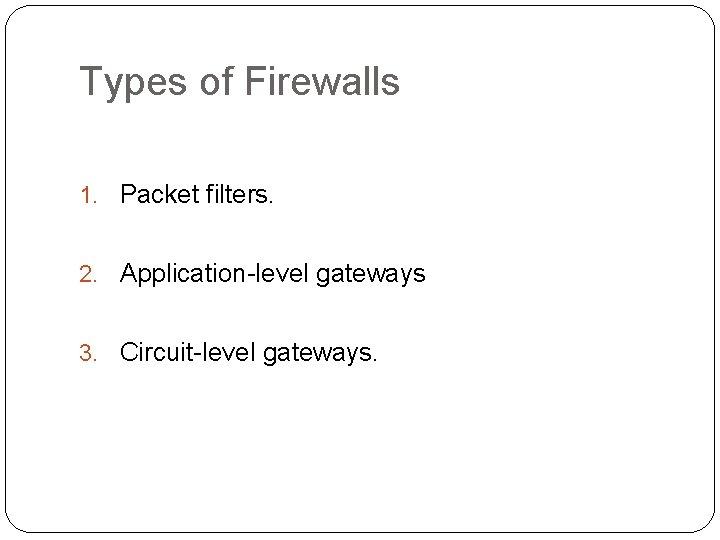 Types of Firewalls 1. Packet filters. 2. Application-level gateways 3. Circuit-level gateways.