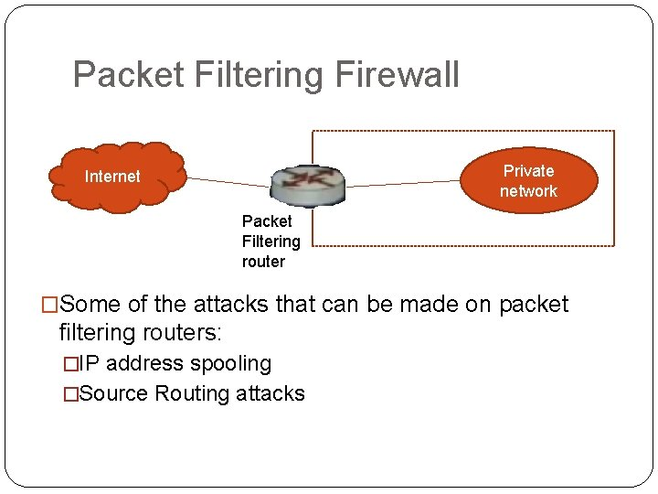 Packet Filtering Firewall Private network Internet Packet Filtering router �Some of the attacks that