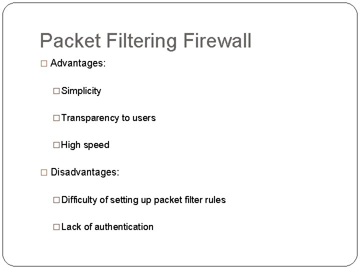 Packet Filtering Firewall � Advantages: � Simplicity � Transparency to users � High speed