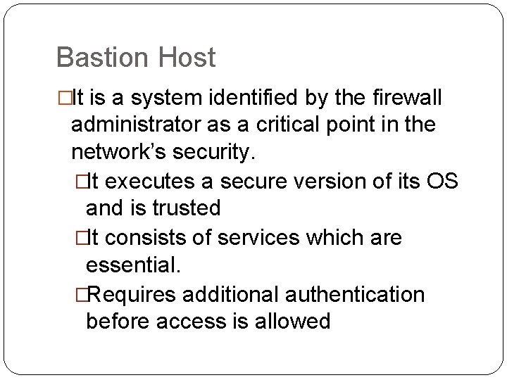 Bastion Host �It is a system identified by the firewall administrator as a critical
