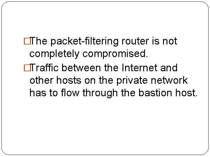 �The packet-filtering router is not completely compromised. �Traffic between the Internet and other hosts