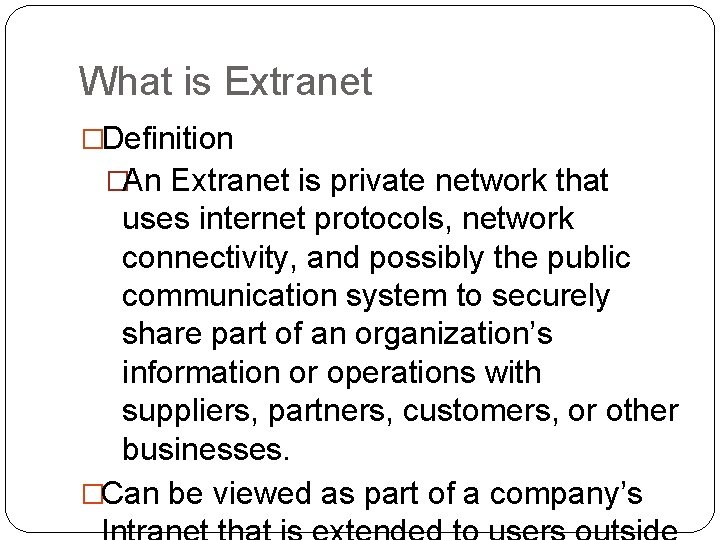 What is Extranet �Definition �An Extranet is private network that uses internet protocols, network