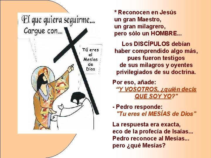 * Reconocen en Jesús un gran Maestro, un gran milagrero, pero sólo un HOMBRE.