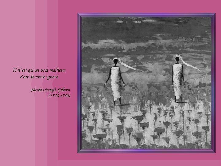 Il n'est qu'un vrai malheur, c'est de vivre ignoré. Nicolas-Joseph Gilbert (1750 -1780)
