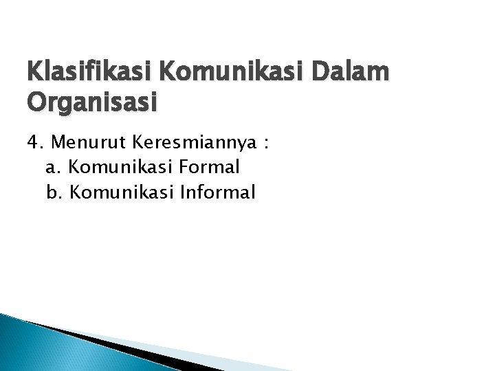Klasifikasi Komunikasi Dalam Organisasi 4. Menurut Keresmiannya : a. Komunikasi Formal b. Komunikasi Informal