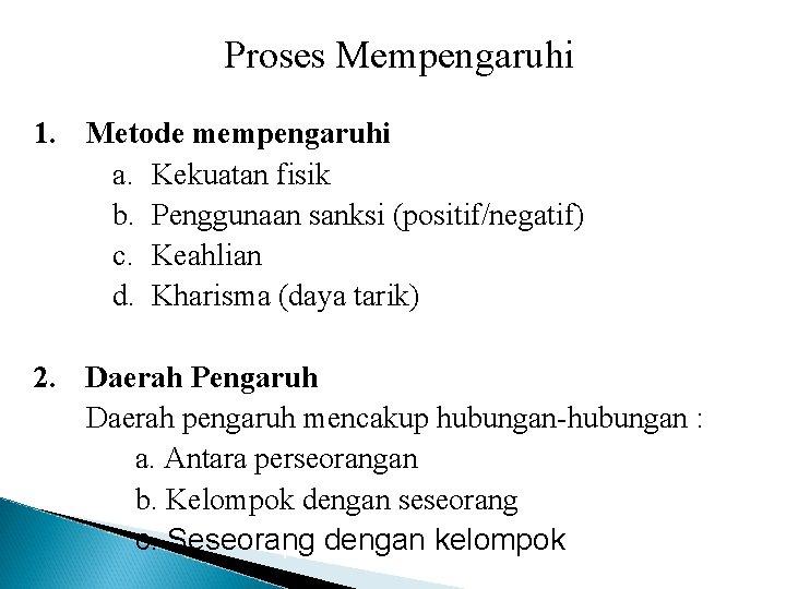 Proses Mempengaruhi 1. Metode mempengaruhi a. Kekuatan fisik b. Penggunaan sanksi (positif/negatif) c. Keahlian