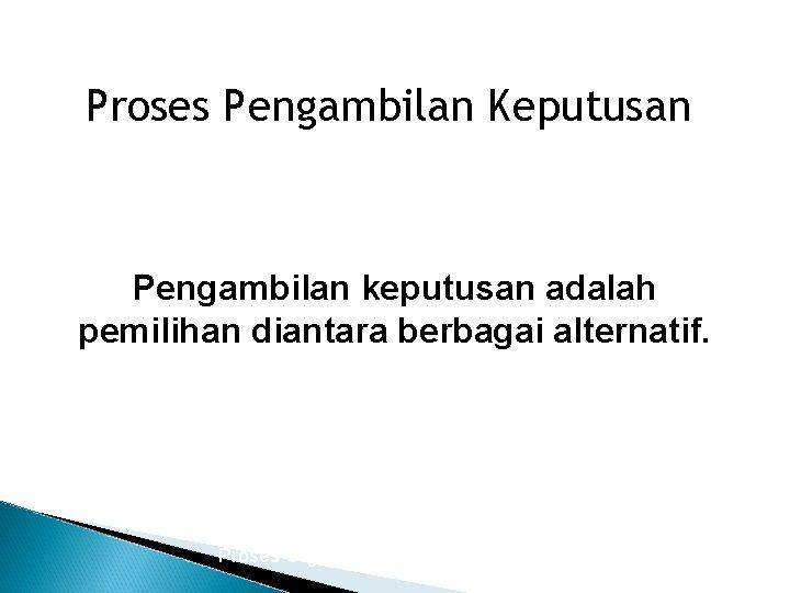 Proses Pengambilan Keputusan Pengambilan keputusan adalah pemilihan diantara berbagai alternatif. Proses Organisasi 6/10