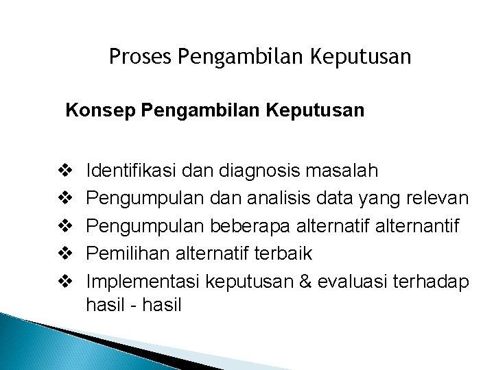 Proses Pengambilan Keputusan Konsep Pengambilan Keputusan Identifikasi dan diagnosis masalah Pengumpulan dan analisis data