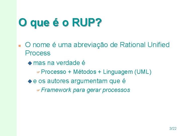 O que é o RUP? n O nome é uma abreviação de Rational Unified