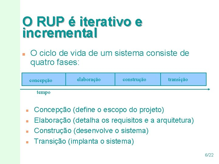 O RUP é iterativo e incremental O ciclo de vida de um sistema consiste