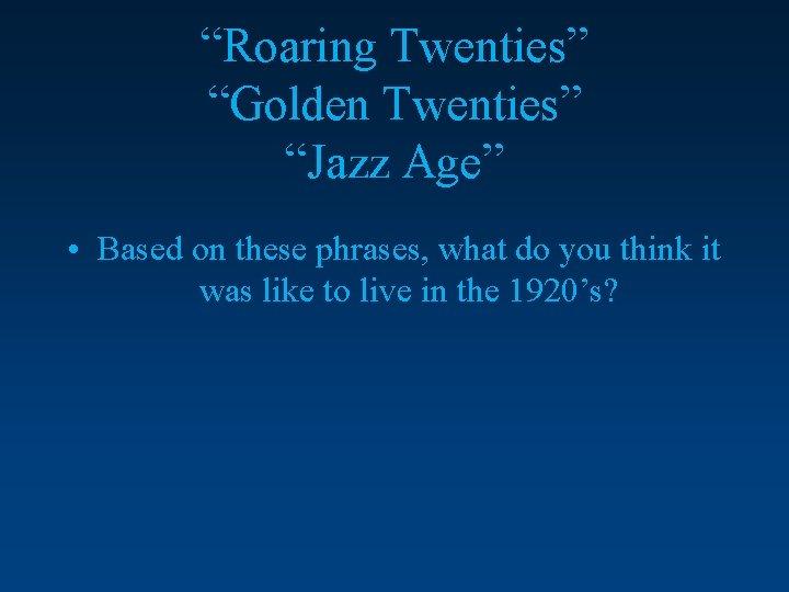 """Roaring Twenties"" ""Golden Twenties"" ""Jazz Age"" • Based on these phrases, what do you"