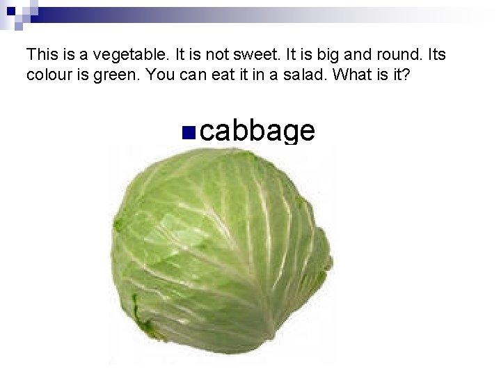 This is a vegetable. It is not sweet. It is big and round. Its