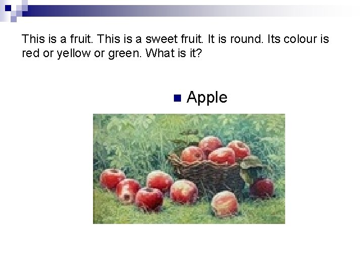 This is a fruit. This is a sweet fruit. It is round. Its colour