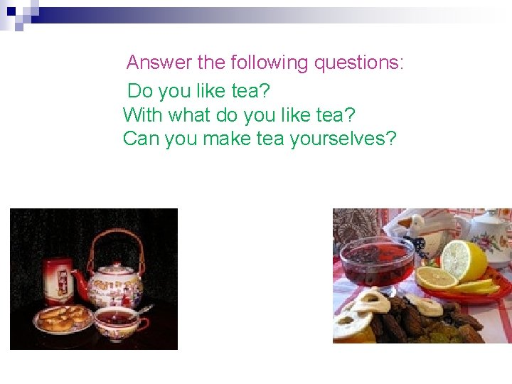 Answer the following questions: Do you like tea? With what do you like