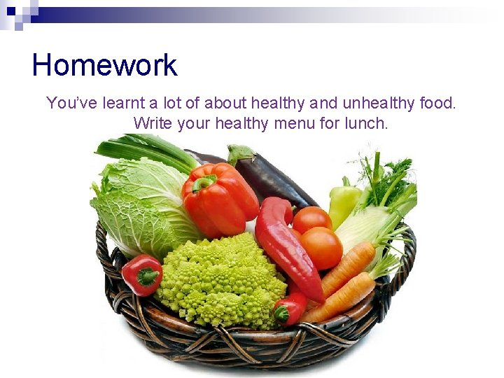 Homework You've learnt a lot of about healthy and unhealthy food. Write your healthy
