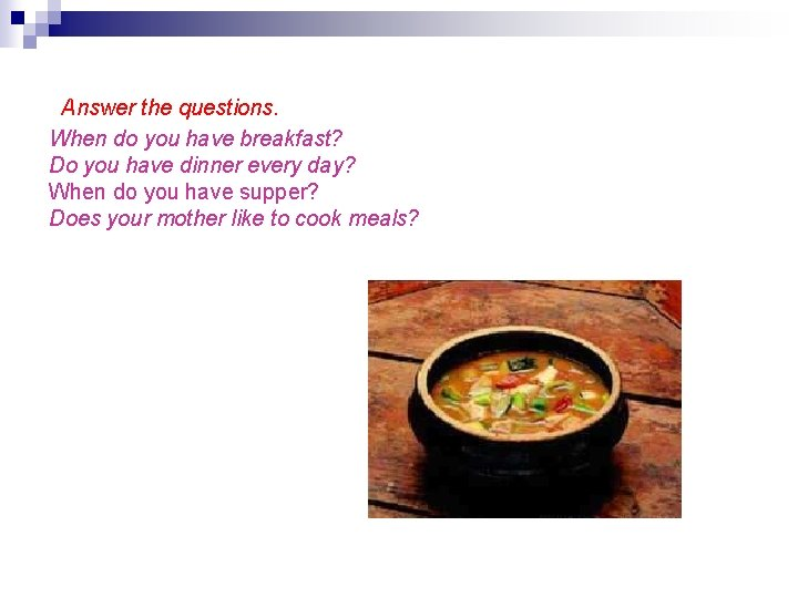 Answer the questions. When do you have breakfast? Do you have dinner every