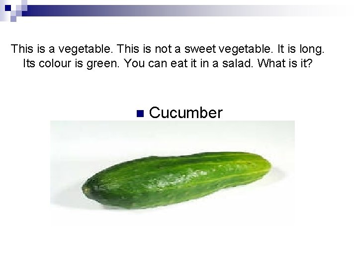 This is a vegetable. This is not a sweet vegetable. It is long. Its