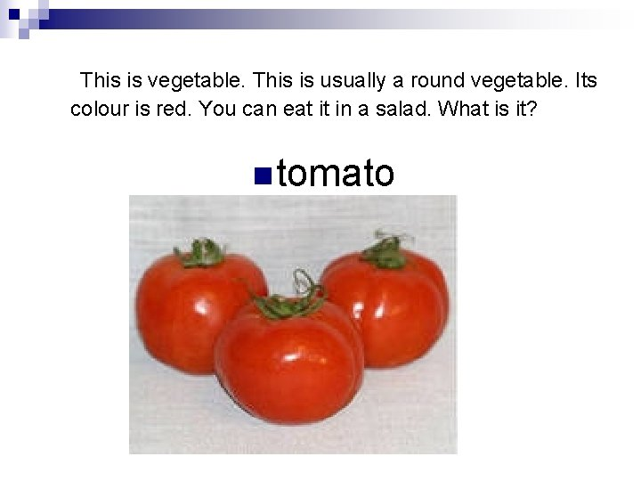 This is vegetable. This is usually a round vegetable. Its colour is red.
