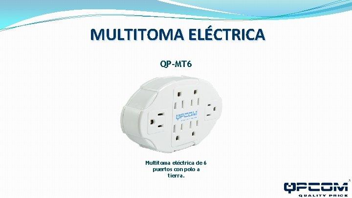 MULTITOMA ELÉCTRICA QP-MT 6 Multitoma eléctrica de 6 puertos con polo a tierra.