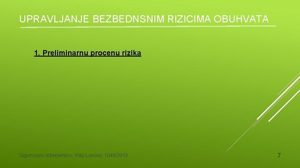 UPRAVLJANJE BEZBEDNSNIM RIZICIMA OBUHVATA 1. Preliminarnu procenu rizika Sigurnosno inženjerstvo, Filip Luković 1048/2013 7