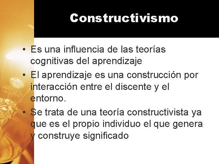 Constructivismo • Es una influencia de las teorías cognitivas del aprendizaje • El aprendizaje