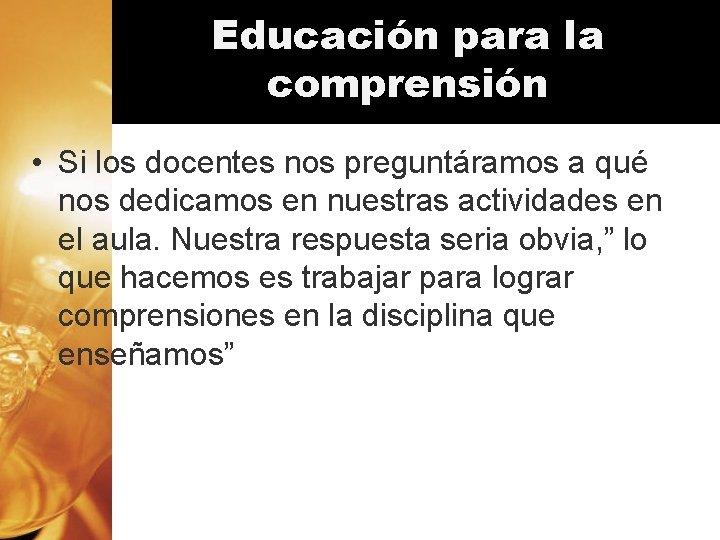 Educación para la comprensión • Si los docentes nos preguntáramos a qué nos dedicamos
