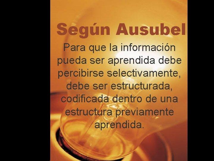 Según Ausubel Para que la información pueda ser aprendida debe percibirse selectivamente, debe ser