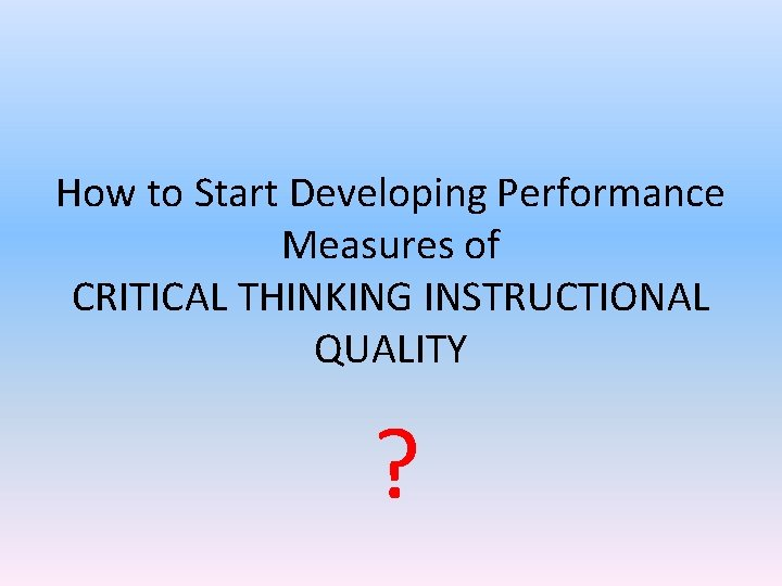How to Start Developing Performance Measures of CRITICAL THINKING INSTRUCTIONAL QUALITY ?