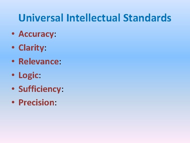 Universal Intellectual Standards • • • Accuracy: Clarity: Relevance: Logic: Sufficiency: Precision: