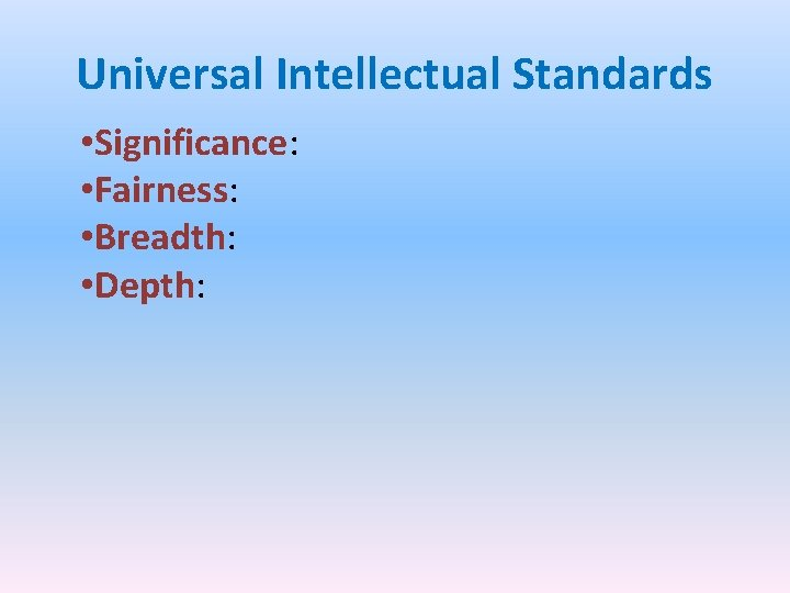 Universal Intellectual Standards • Significance: • Fairness: • Breadth: • Depth: