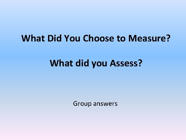What Did You Choose to Measure? What did you Assess? Group answers
