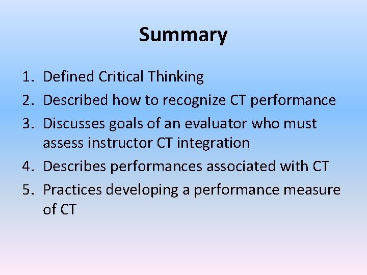 Summary 1. Defined Critical Thinking 2. Described how to recognize CT performance 3. Discusses