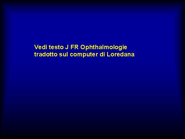 Vedi testo J FR Ophthalmologie tradotto sul computer di Loredana